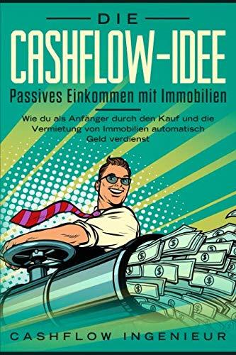 Die Cashflow-Idee:  Passives Einkommen mit Immobilien: Wie du als Anfänger durch den Kauf und Verkauf von Immobilien automatisch Geld verdienst
