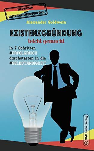Existenzgründung leicht gemacht: In 7 Schritten erfolgreich durchstarten in die Selbständigkeit: Geschäftsmodell, Charakterliche Eignung, Recht & Steuern (Wegweiser Zum Unternehmenserfolg)