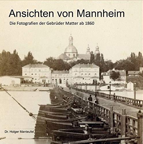 Ansichten von Mannheim: Die Fotografien der Gebrüder Matter ab 1860